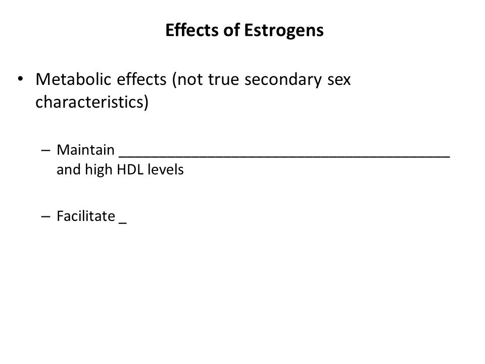 Effects of Estrogens Metabolic effects (not true secondary sex characteristics) – Maintain _________________________________________ and high HDL leve
