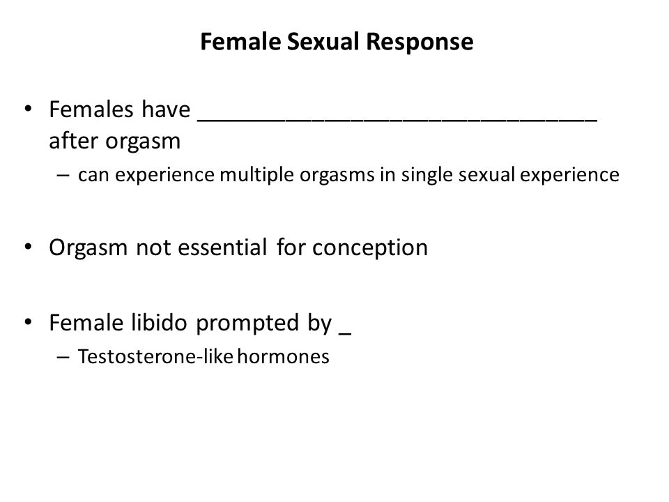 Female Sexual Response Females have _______________________________ after orgasm – can experience multiple orgasms in single sexual experience Orgasm