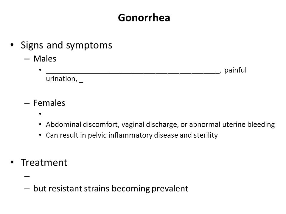 Gonorrhea Signs and symptoms – Males ____________________________________________, painful urination, _ – Females Abdominal discomfort, vaginal discha