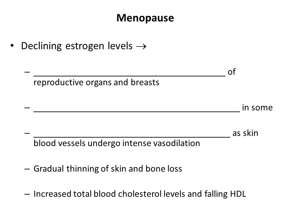 Menopause Declining estrogen levels  – ________________________________________ of reproductive organs and breasts – ________________________________