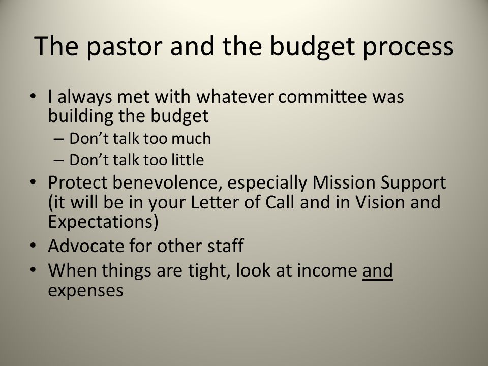 The pastor and the budget process I always met with whatever committee was building the budget – Don't talk too much – Don't talk too little Protect benevolence, especially Mission Support (it will be in your Letter of Call and in Vision and Expectations) Advocate for other staff When things are tight, look at income and expenses