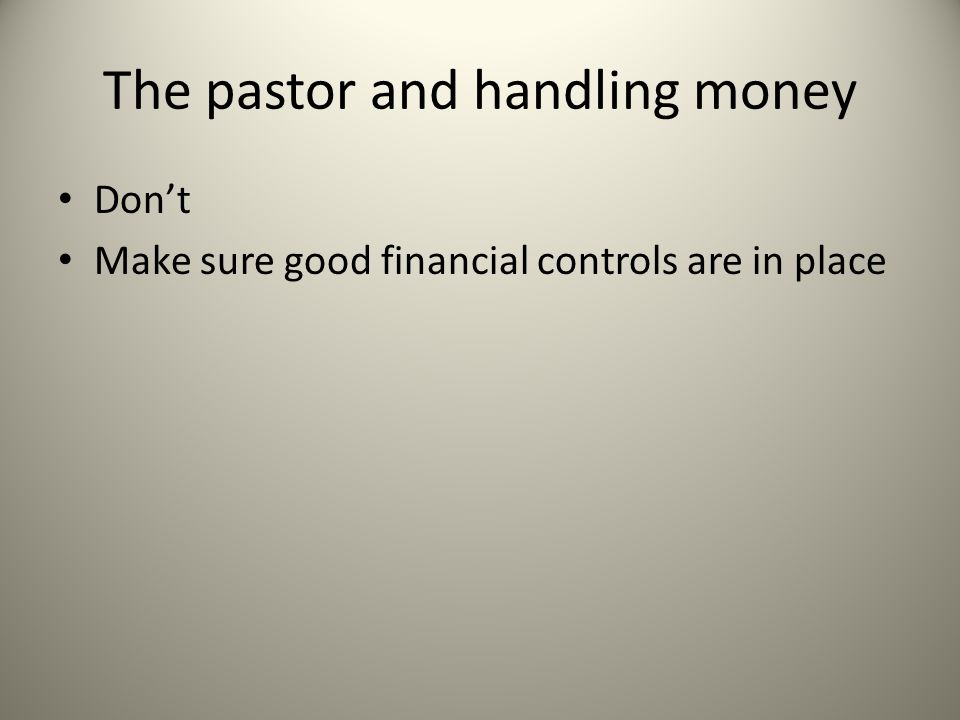 The pastor and handling money Don't Make sure good financial controls are in place