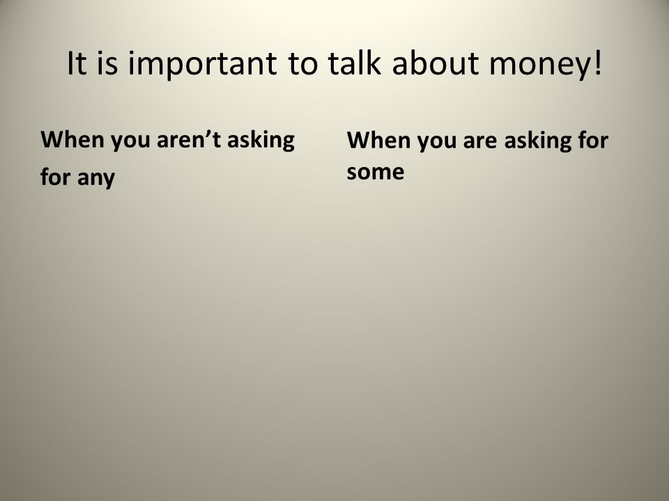 It is important to talk about money! When you aren't asking for any When you are asking for some