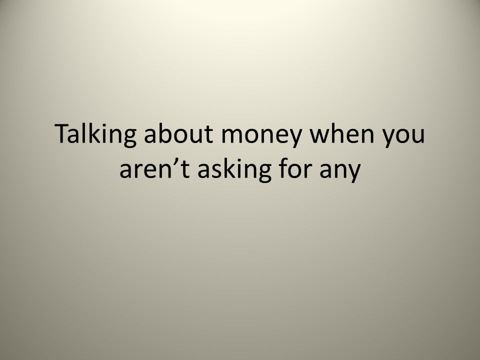 Talking about money when you aren't asking for any
