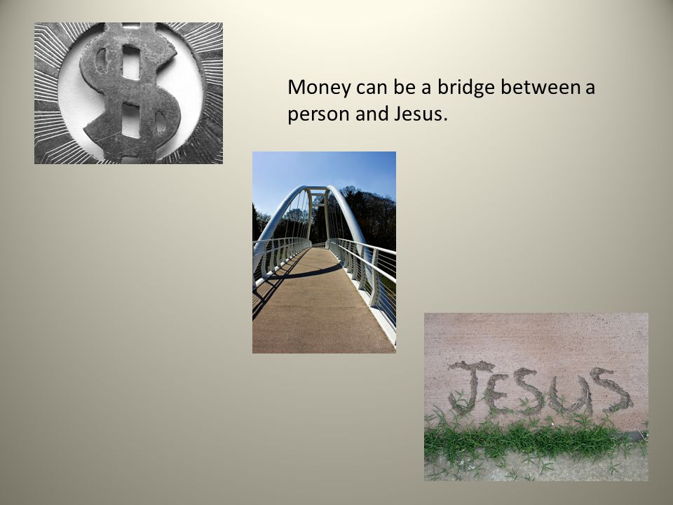 Money can be a bridge between a person and Jesus.