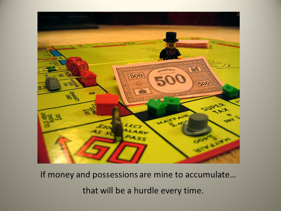 If money and possessions are mine to accumulate… that will be a hurdle every time.