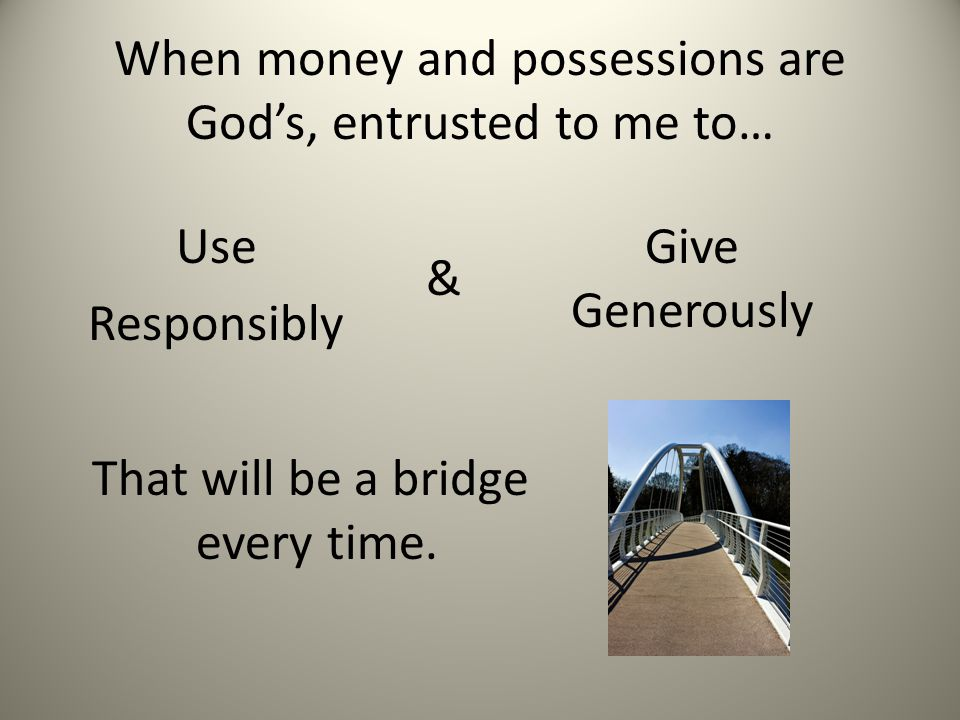 When money and possessions are God's, entrusted to me to… Use Responsibly Give Generously That will be a bridge every time.