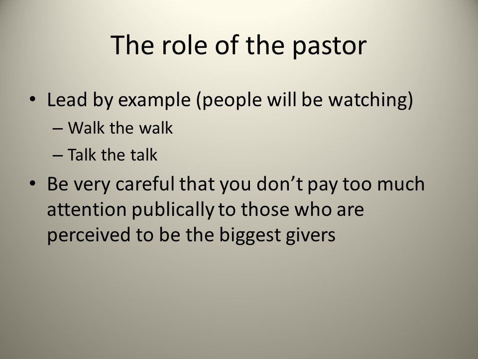 The role of the pastor Lead by example (people will be watching) – Walk the walk – Talk the talk Be very careful that you don't pay too much attention publically to those who are perceived to be the biggest givers