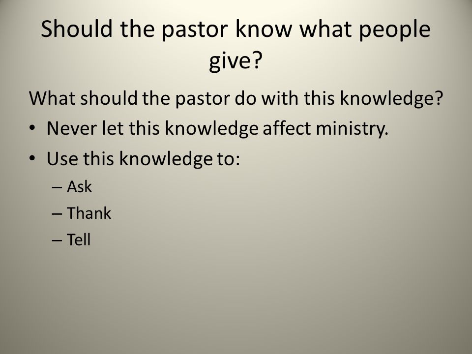 Should the pastor know what people give. What should the pastor do with this knowledge.
