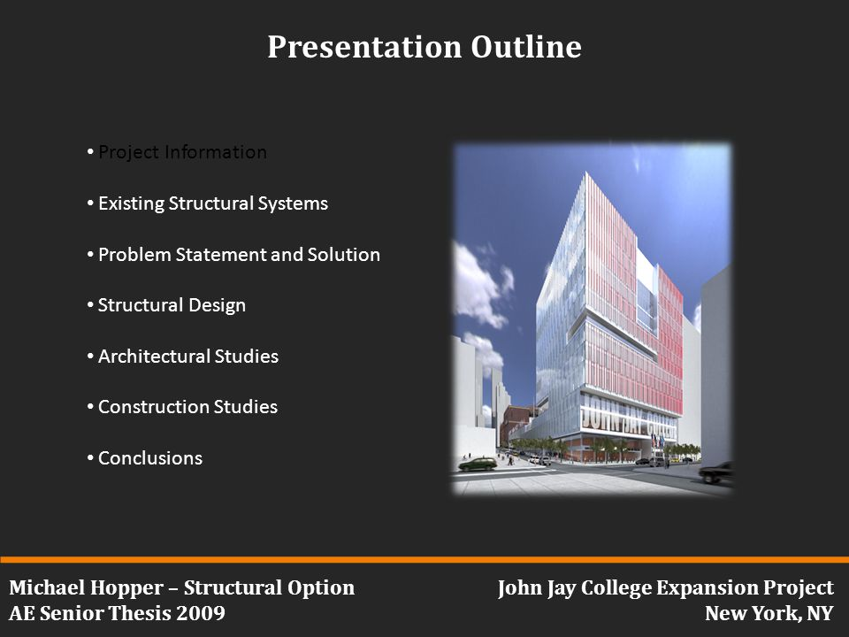 Michael Hopper – Structural Option AE Senior Thesis 2009 John Jay College Expansion Project New York, NY Presentation Outline Project Information Existing Structural Systems Problem Statement and Solution Structural Design Architectural Studies Construction Studies Conclusions