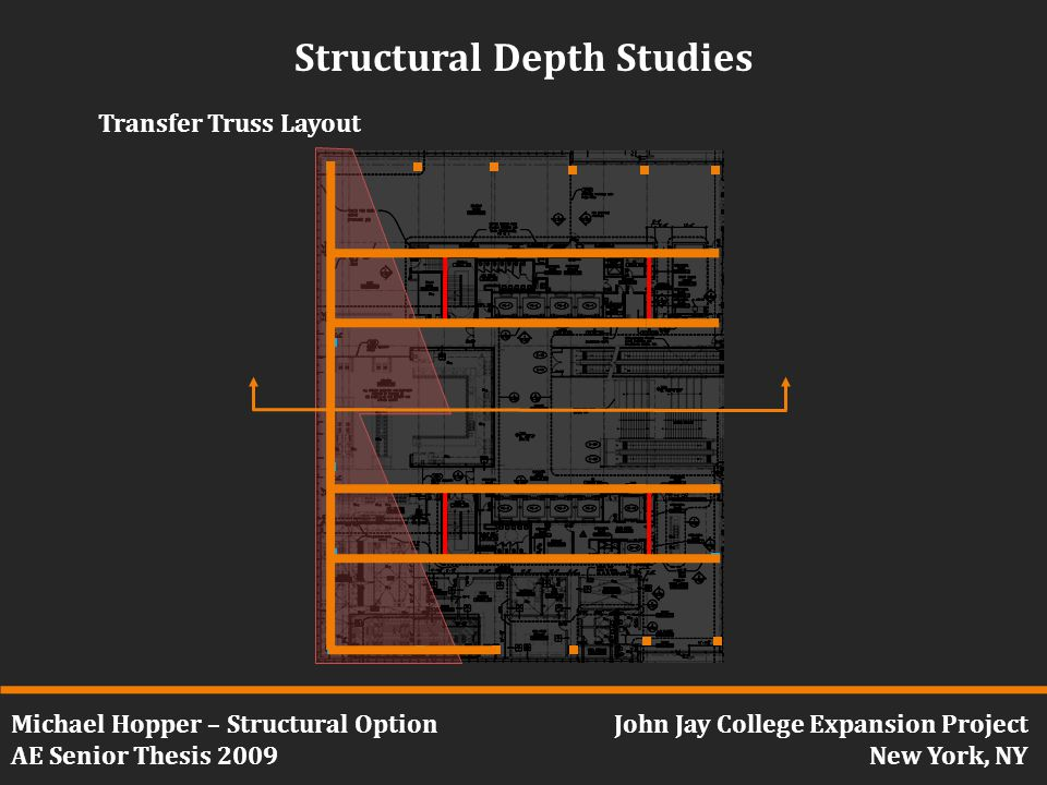 Michael Hopper – Structural Option AE Senior Thesis 2009 John Jay College Expansion Project New York, NY Structural Depth Studies Transfer Truss Layout