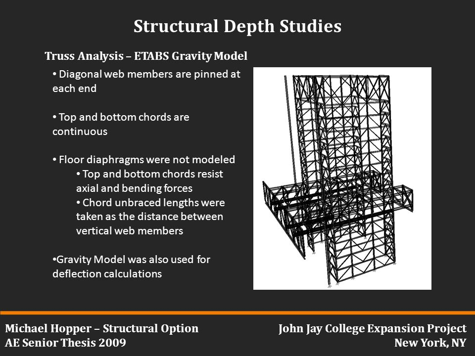 Michael Hopper – Structural Option AE Senior Thesis 2009 John Jay College Expansion Project New York, NY Structural Depth Studies Truss Analysis – ETABS Gravity Model Diagonal web members are pinned at each end Top and bottom chords are continuous Floor diaphragms were not modeled Top and bottom chords resist axial and bending forces Chord unbraced lengths were taken as the distance between vertical web members Gravity Model was also used for deflection calculations
