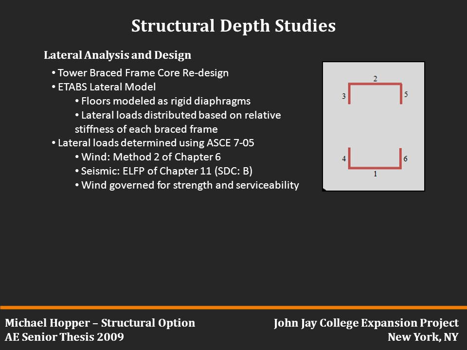 Michael Hopper – Structural Option AE Senior Thesis 2009 John Jay College Expansion Project New York, NY Structural Depth Studies Lateral Analysis and Design Tower Braced Frame Core Re-design ETABS Lateral Model Floors modeled as rigid diaphragms Lateral loads distributed based on relative stiffness of each braced frame Lateral loads determined using ASCE 7-05 Wind: Method 2 of Chapter 6 Seismic: ELFP of Chapter 11 (SDC: B) Wind governed for strength and serviceability