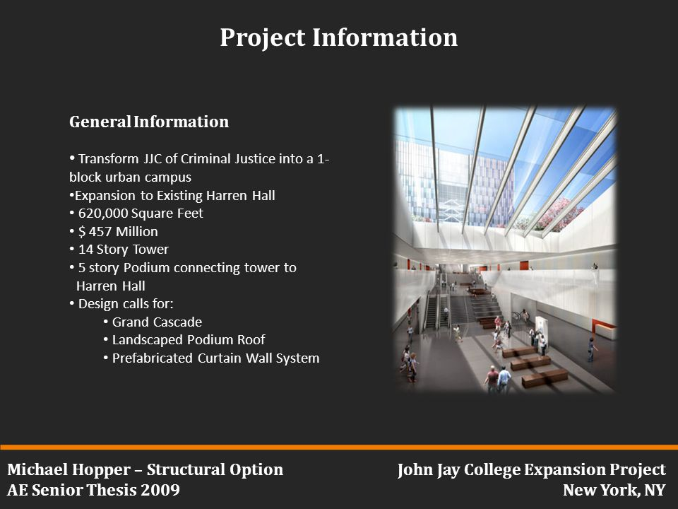 Michael Hopper – Structural Option AE Senior Thesis 2009 John Jay College Expansion Project New York, NY Project Information General Information Transform JJC of Criminal Justice into a 1- block urban campus Expansion to Existing Harren Hall 620,000 Square Feet $ 457 Million 14 Story Tower 5 story Podium connecting tower to Harren Hall Design calls for: Grand Cascade Landscaped Podium Roof Prefabricated Curtain Wall System