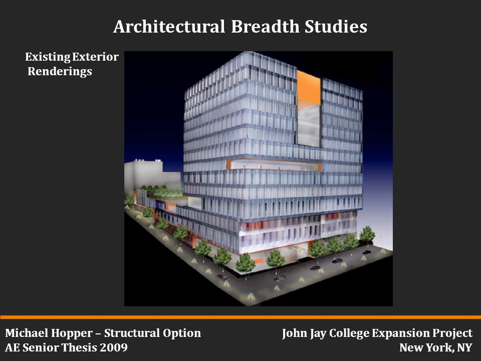 Michael Hopper – Structural Option AE Senior Thesis 2009 John Jay College Expansion Project New York, NY Architectural Breadth Studies Existing Exterior Renderings