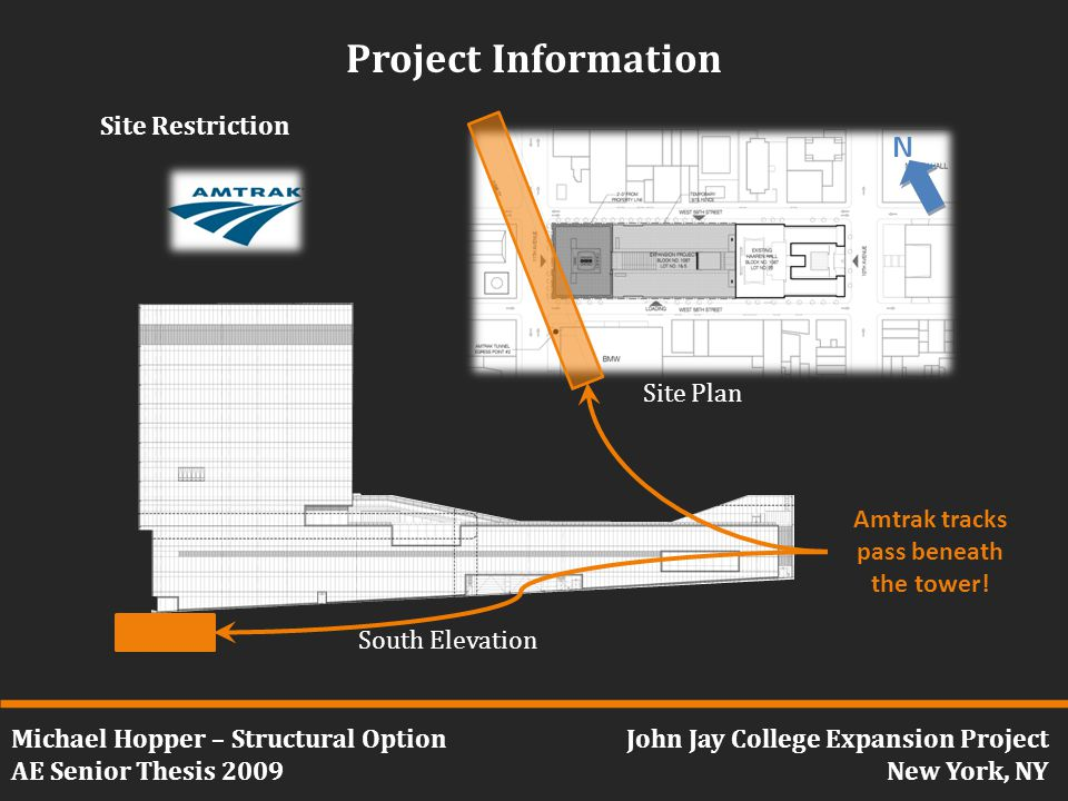 Michael Hopper – Structural Option AE Senior Thesis 2009 John Jay College Expansion Project New York, NY Project Information Site Restriction Amtrak tracks pass beneath the tower.