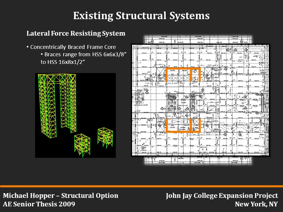 Michael Hopper – Structural Option AE Senior Thesis 2009 John Jay College Expansion Project New York, NY Existing Structural Systems Lateral Force Resisting System Concentrically Braced Frame Core Braces range from HSS 6x6x3/8 to HSS 16x8x1/2