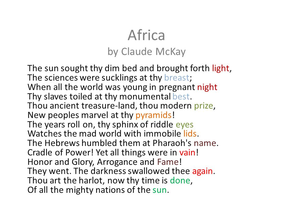 Africa by Claude McKay The sun sought thy dim bed and brought forth light, The sciences were sucklings at thy breast; When all the world was young in
