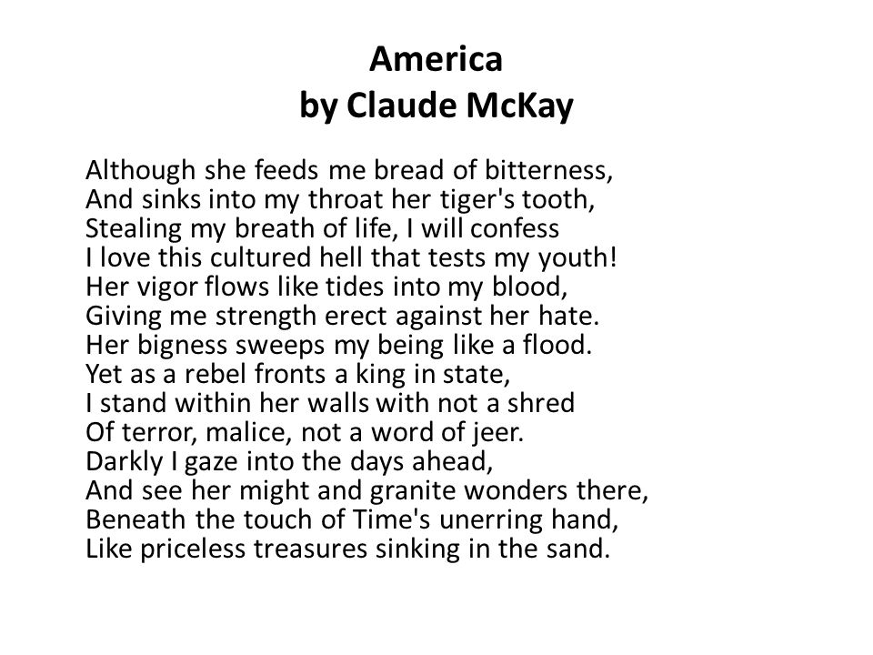 America by Claude McKay Although she feeds me bread of bitterness, And sinks into my throat her tiger's tooth, Stealing my breath of life, I will conf