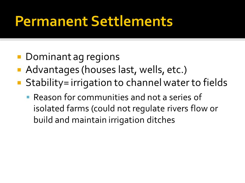  Dominant ag regions  Advantages (houses last, wells, etc.)  Stability= irrigation to channel water to fields  Reason for communities and not a series of isolated farms (could not regulate rivers flow or build and maintain irrigation ditches