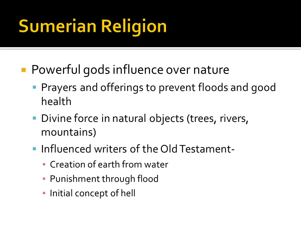  Powerful gods influence over nature  Prayers and offerings to prevent floods and good health  Divine force in natural objects (trees, rivers, mountains)  Influenced writers of the Old Testament- ▪ Creation of earth from water ▪ Punishment through flood ▪ Initial concept of hell