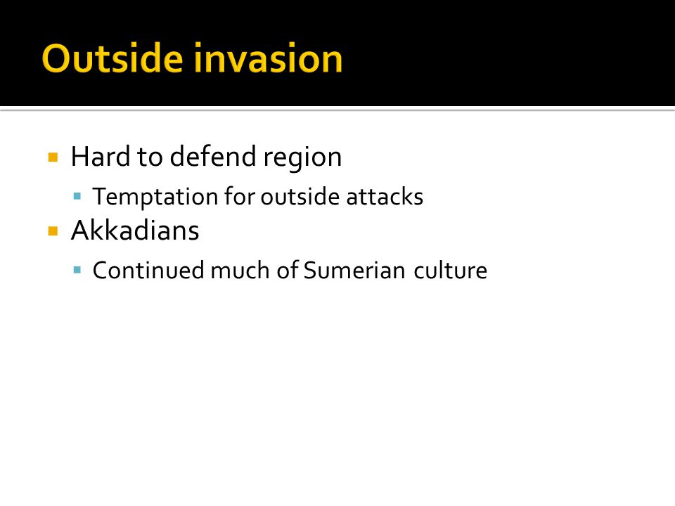  Hard to defend region  Temptation for outside attacks  Akkadians  Continued much of Sumerian culture