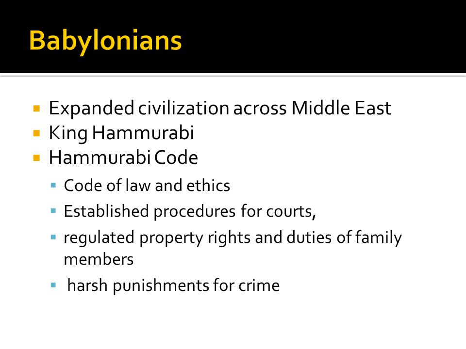  Expanded civilization across Middle East  King Hammurabi  Hammurabi Code  Code of law and ethics  Established procedures for courts,  regulated property rights and duties of family members  harsh punishments for crime