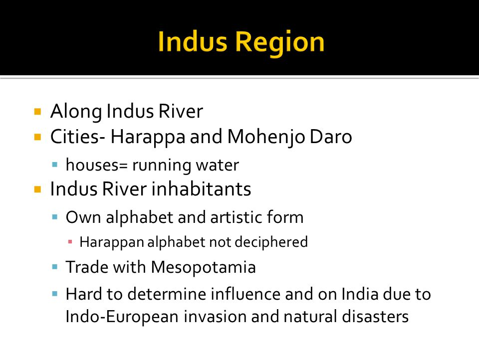  Along Indus River  Cities- Harappa and Mohenjo Daro  houses= running water  Indus River inhabitants  Own alphabet and artistic form ▪ Harappan alphabet not deciphered  Trade with Mesopotamia  Hard to determine influence and on India due to Indo-European invasion and natural disasters