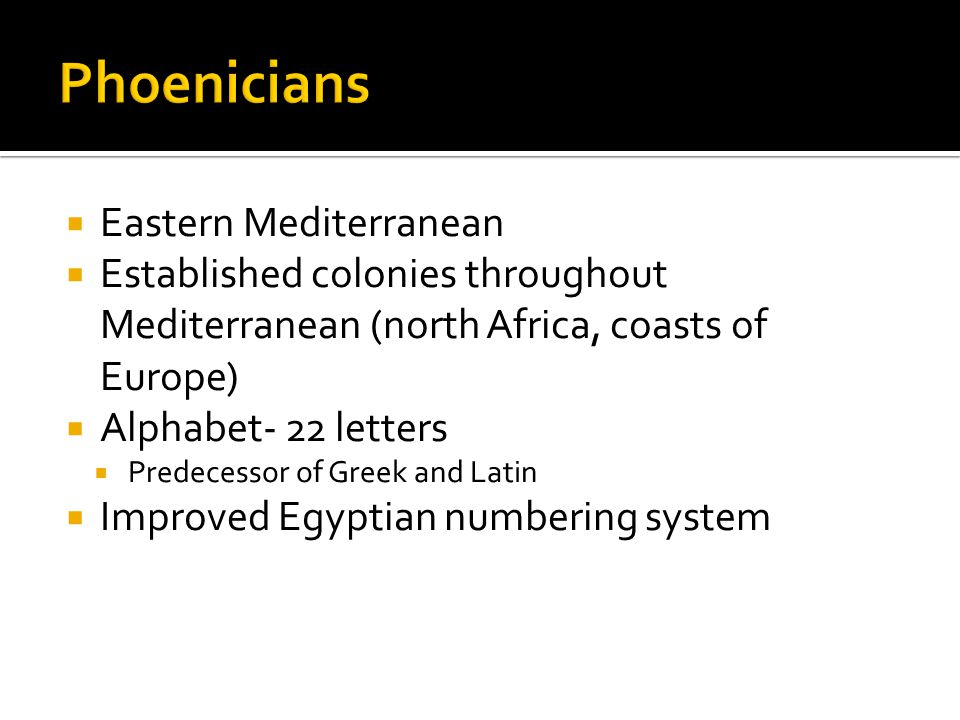  Eastern Mediterranean  Established colonies throughout Mediterranean (north Africa, coasts of Europe)  Alphabet- 22 letters  Predecessor of Greek and Latin  Improved Egyptian numbering system