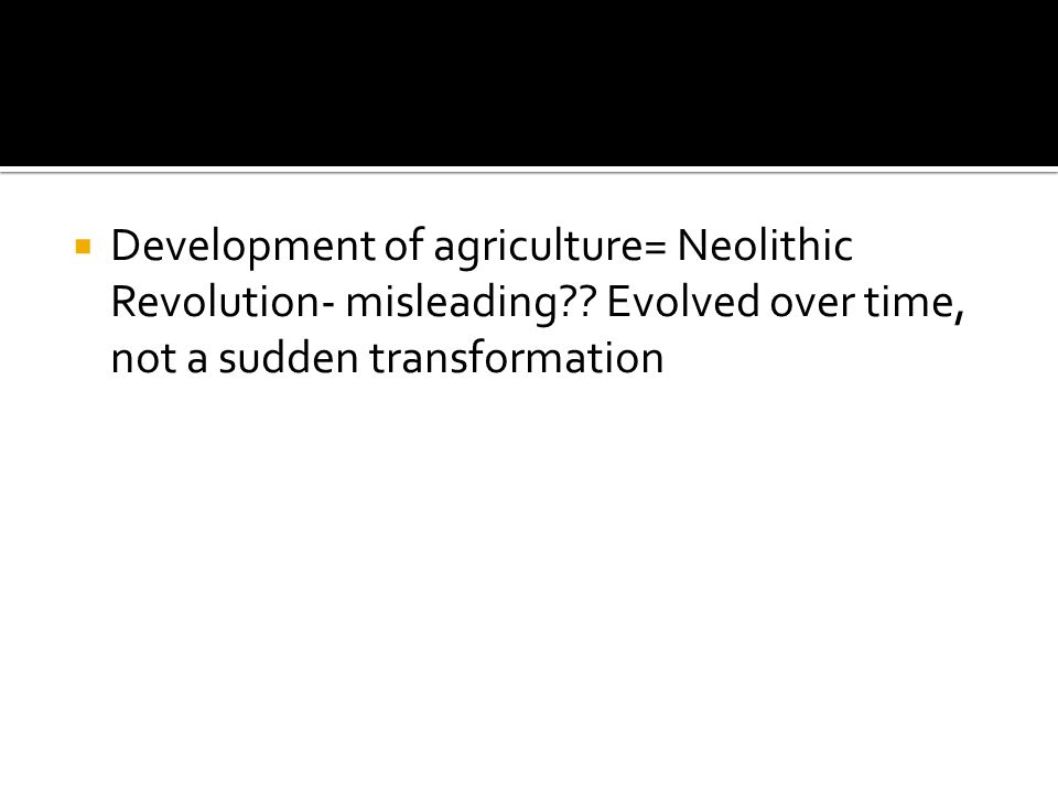  Development of agriculture= Neolithic Revolution- misleading?.