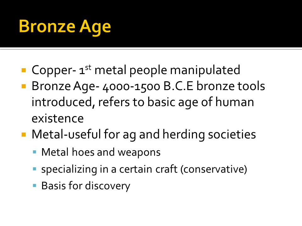  Copper- 1 st metal people manipulated  Bronze Age- 4000-1500 B.C.E bronze tools introduced, refers to basic age of human existence  Metal-useful for ag and herding societies  Metal hoes and weapons  specializing in a certain craft (conservative)  Basis for discovery