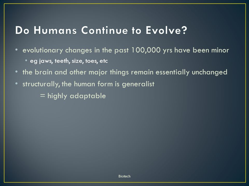 evolutionary changes in the past 100,000 yrs have been minor eg jaws, teeth, size, toes, etc the brain and other major things remain essentially unchanged structurally, the human form is generalist = highly adaptable Biotech