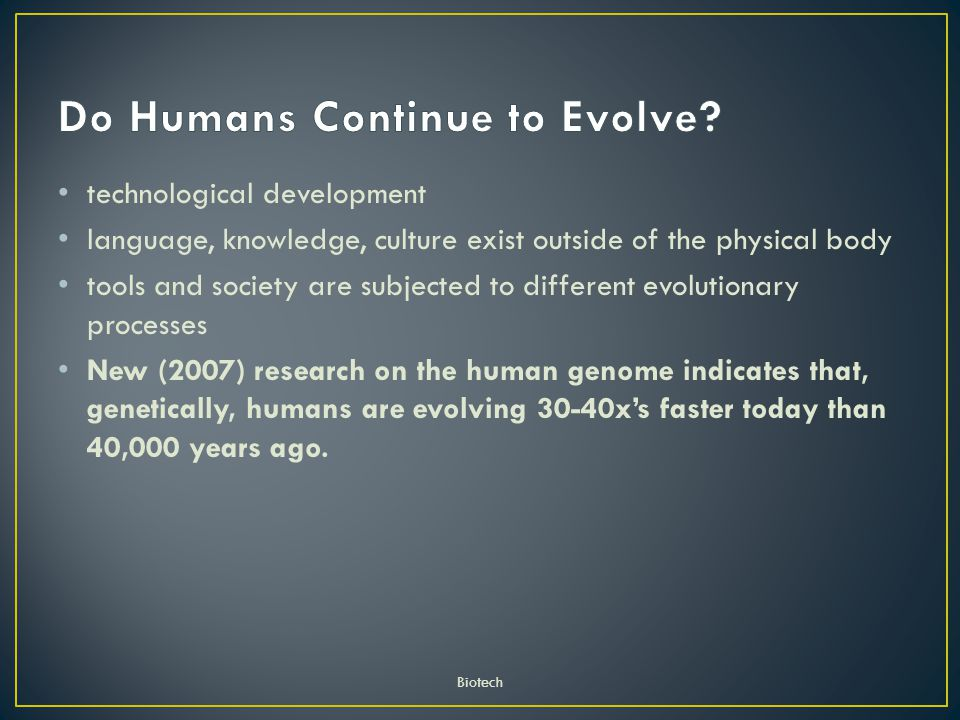 technological development language, knowledge, culture exist outside of the physical body tools and society are subjected to different evolutionary processes New (2007) research on the human genome indicates that, genetically, humans are evolving 30-40x's faster today than 40,000 years ago.