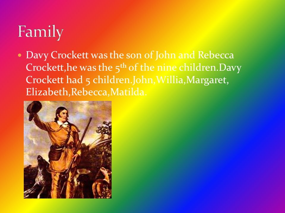 Davy Crockett was the son of John and Rebecca Crockett,he was the 5 th of the nine children.Davy Crockett had 5 children.John,Willia,Margaret, Elizabe