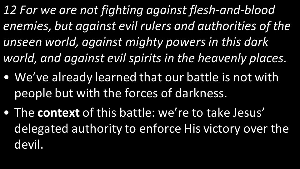 12 For we are not fighting against flesh-and-blood enemies, but against evil rulers and authorities of the unseen world, against mighty powers in this dark world, and against evil spirits in the heavenly places.