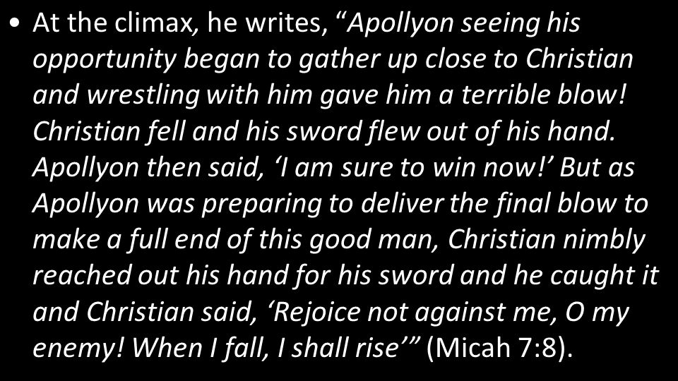 At the climax, he writes, Apollyon seeing his opportunity began to gather up close to Christian and wrestling with him gave him a terrible blow.