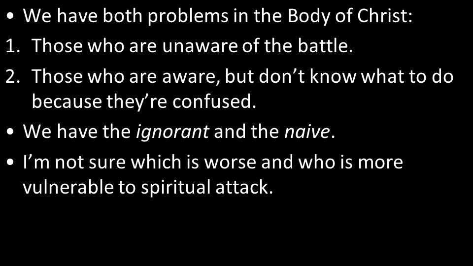 We have both problems in the Body of Christ: 1.Those who are unaware of the battle.