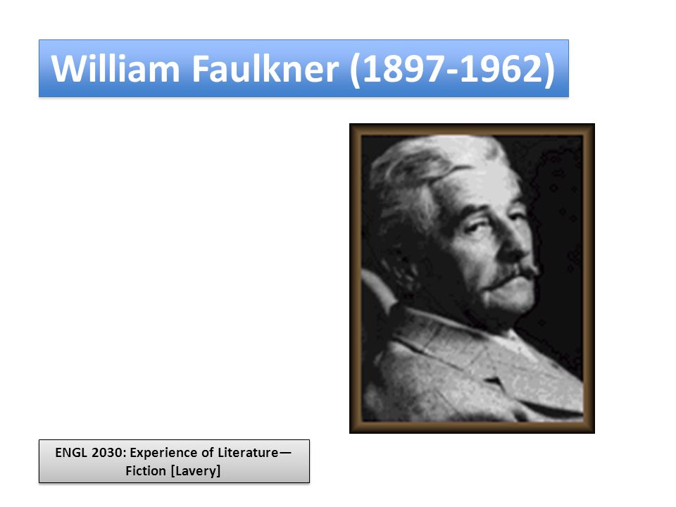 William Faulkner (1897-1962) ENGL 2030: Experience of Literature— Fiction [Lavery]