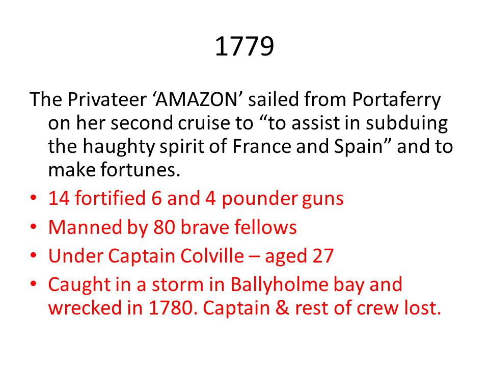 """1779 The Privateer 'AMAZON' sailed from Portaferry on her second cruise to """"to assist in subduing the haughty spirit of France and Spain"""" and to make"""