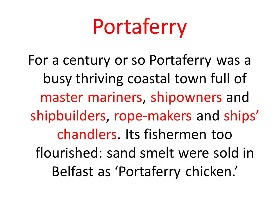Portaferry For a century or so Portaferry was a busy thriving coastal town full of master mariners, shipowners and shipbuilders, rope-makers and ships