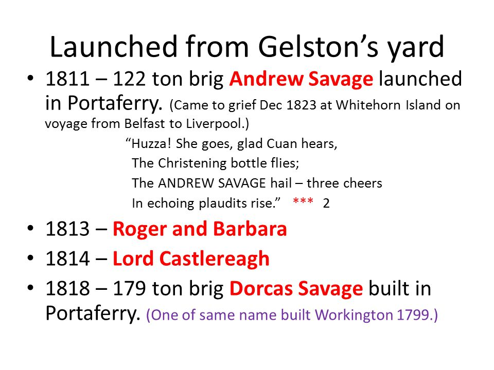 Launched from Gelston's yard 1811 – 122 ton brig Andrew Savage launched in Portaferry. (Came to grief Dec 1823 at Whitehorn Island on voyage from Belf