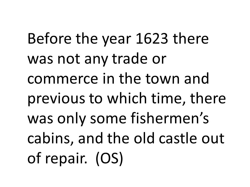 Before the year 1623 there was not any trade or commerce in the town and previous to which time, there was only some fishermen's cabins, and the old c