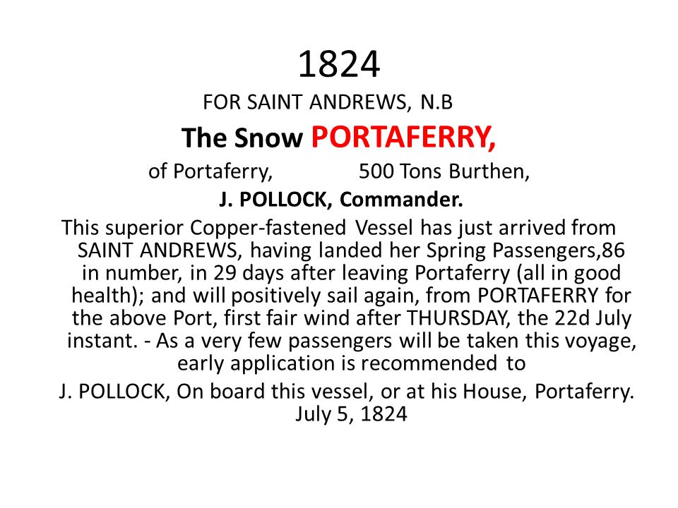 1824 FOR SAINT ANDREWS, N.B The Snow PORTAFERRY, of Portaferry, 500 Tons Burthen, J. POLLOCK, Commander. This superior Copper-fastened Vessel has just