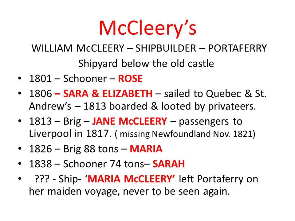 McCleery's WILLIAM McCLEERY – SHIPBUILDER – PORTAFERRY Shipyard below the old castle 1801 – Schooner – ROSE 1806 – SARA & ELIZABETH – sailed to Quebec