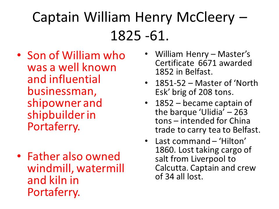 Captain William Henry McCleery – 1825 -61. Son of William who was a well known and influential businessman, shipowner and shipbuilder in Portaferry. F