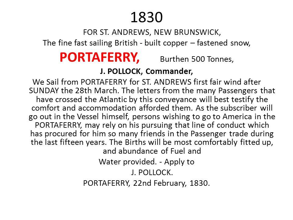 1830 FOR ST. ANDREWS, NEW BRUNSWICK, The fine fast sailing British - built copper – fastened snow, PORTAFERRY, Burthen 500 Tonnes, J. POLLOCK, Command