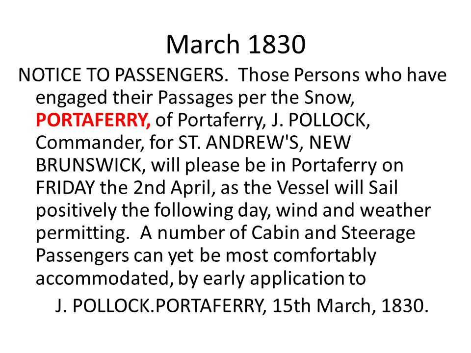 March 1830 NOTICE TO PASSENGERS. Those Persons who have engaged their Passages per the Snow, PORTAFERRY, of Portaferry, J. POLLOCK, Commander, for ST.