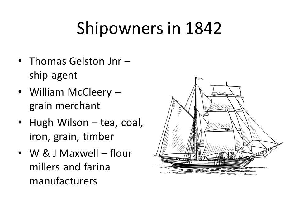 Shipowners in 1842 Thomas Gelston Jnr – ship agent William McCleery – grain merchant Hugh Wilson – tea, coal, iron, grain, timber W & J Maxwell – flou