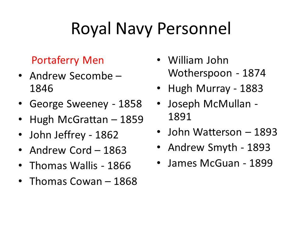 Royal Navy Personnel Portaferry Men Andrew Secombe – 1846 George Sweeney - 1858 Hugh McGrattan – 1859 John Jeffrey - 1862 Andrew Cord – 1863 Thomas Wa