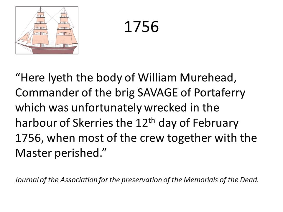 """1756 """"Here lyeth the body of William Murehead, Commander of the brig SAVAGE of Portaferry which was unfortunately wrecked in the harbour of Skerries t"""